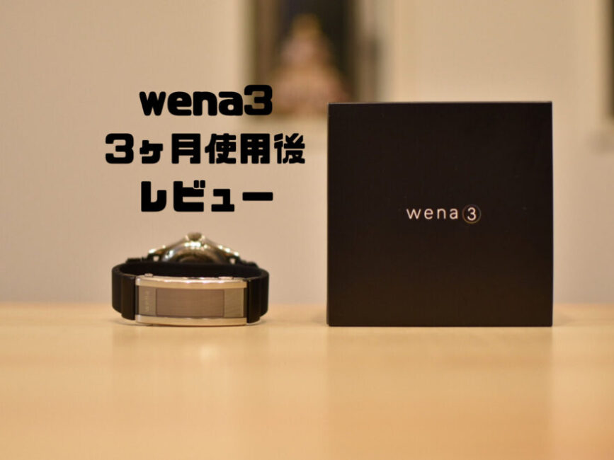 wena3 3ヶ月使用後レビュー|不具合が解消し満足できる商品になった!