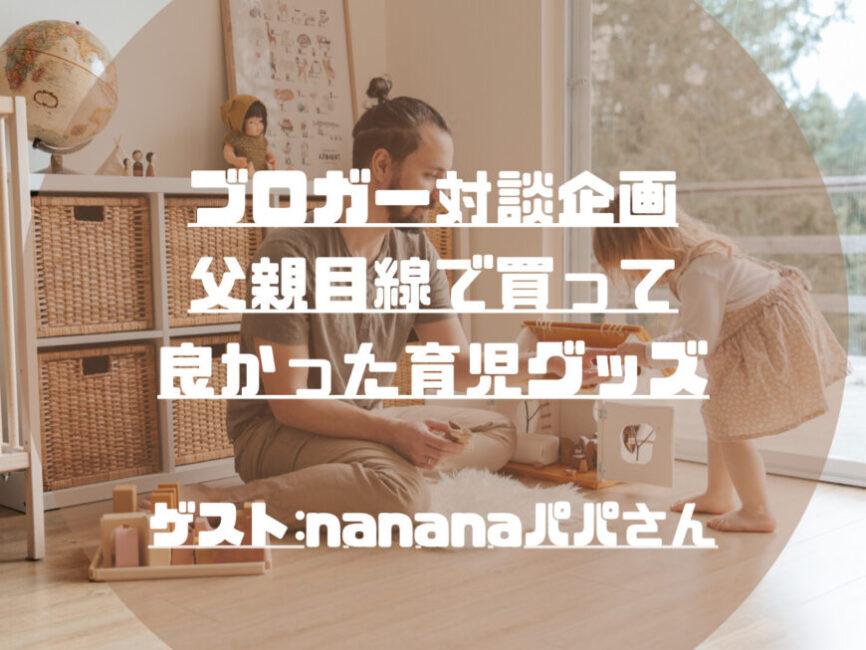 【父親目線】買って良かった育児グッズ|Twitter対談:ゲスト「nananaパパさん」